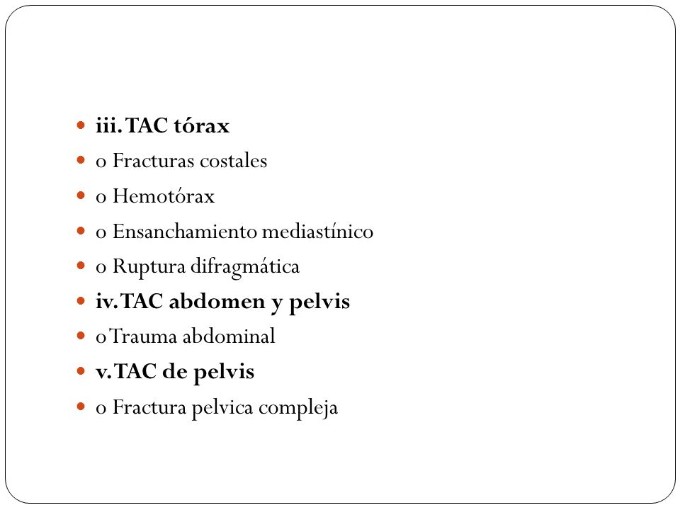 iii. TAC tórax o Fracturas costales. o Hemotórax. o Ensanchamiento mediastínico. o Ruptura difragmática.