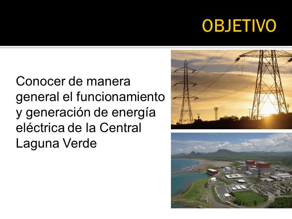 OBJETIVO Conocer de manera general el funcionamiento y generación de energía eléctrica de la Central Laguna Verde.