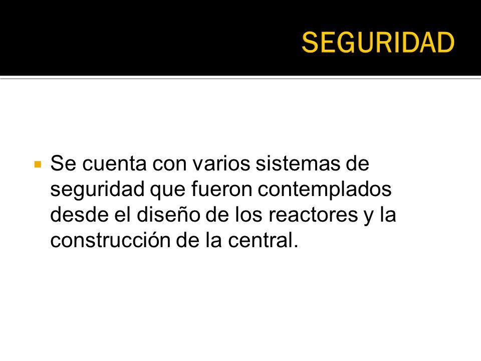 SEGURIDAD Se cuenta con varios sistemas de seguridad que fueron contemplados desde el diseño de los reactores y la construcción de la central.