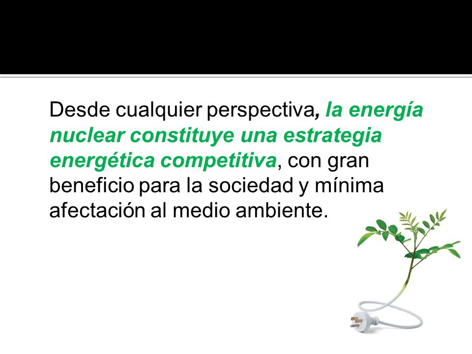 Desde cualquier perspectiva, la energía nuclear constituye una estrategia energética competitiva, con gran beneficio para la sociedad y mínima afectación al medio ambiente.