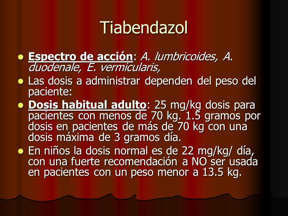 Tiabendazol Espectro de acción: A. lumbricoides, A. duodenale, E. vermicularis, Las dosis a administrar dependen del peso del paciente: