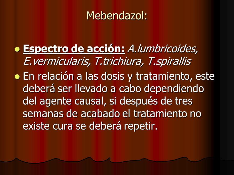 Mebendazol: Espectro de acción: A.lumbricoides, E.vermicularis, T.trichiura, T.spirallis.