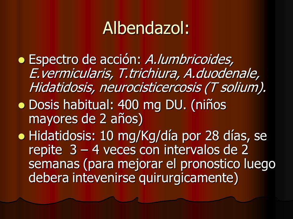Albendazol: Espectro de acción: A.lumbricoides, E.vermicularis, T.trichiura, A.duodenale, Hidatidosis, neurocisticercosis (T solium).