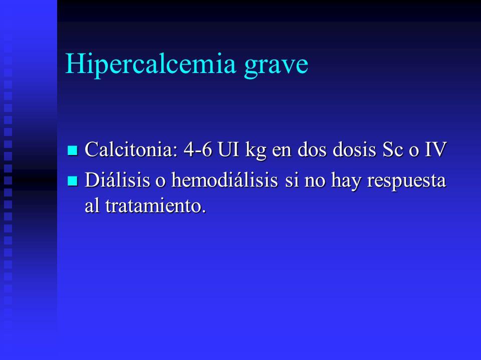 Hipercalcemia grave Calcitonia: 4-6 UI kg en dos dosis Sc o IV