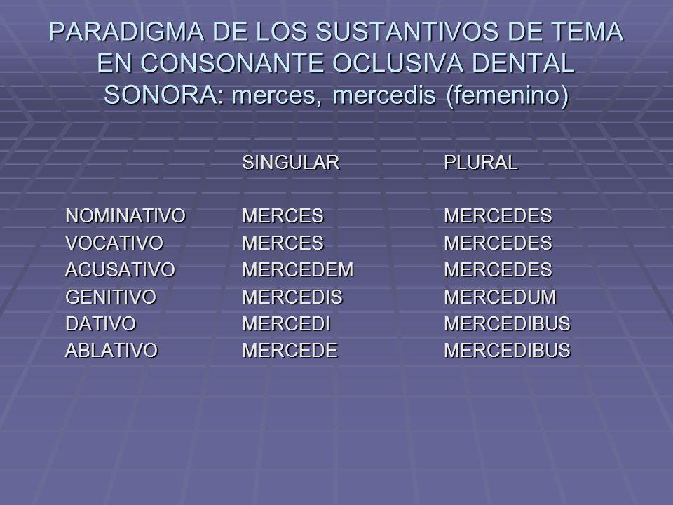PARADIGMA DE LOS SUSTANTIVOS DE TEMA EN CONSONANTE OCLUSIVA DENTAL SONORA: merces, mercedis (femenino)