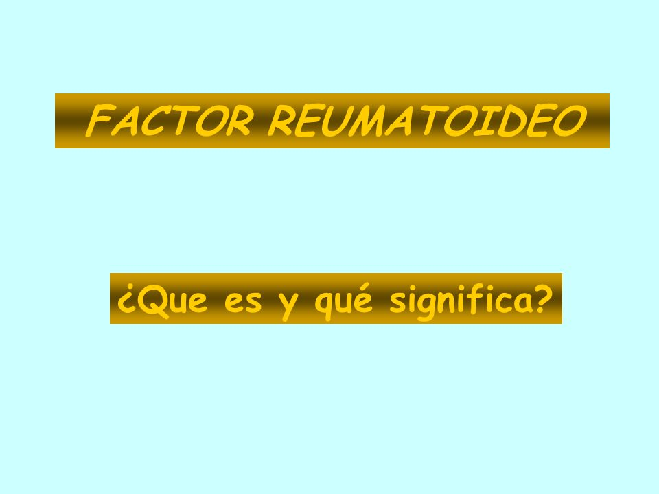 FACTOR REUMATOIDEO ¿Que es y qué significa