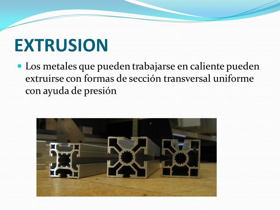 EXTRUSION Los metales que pueden trabajarse en caliente pueden extruirse con formas de sección transversal uniforme con ayuda de presión.