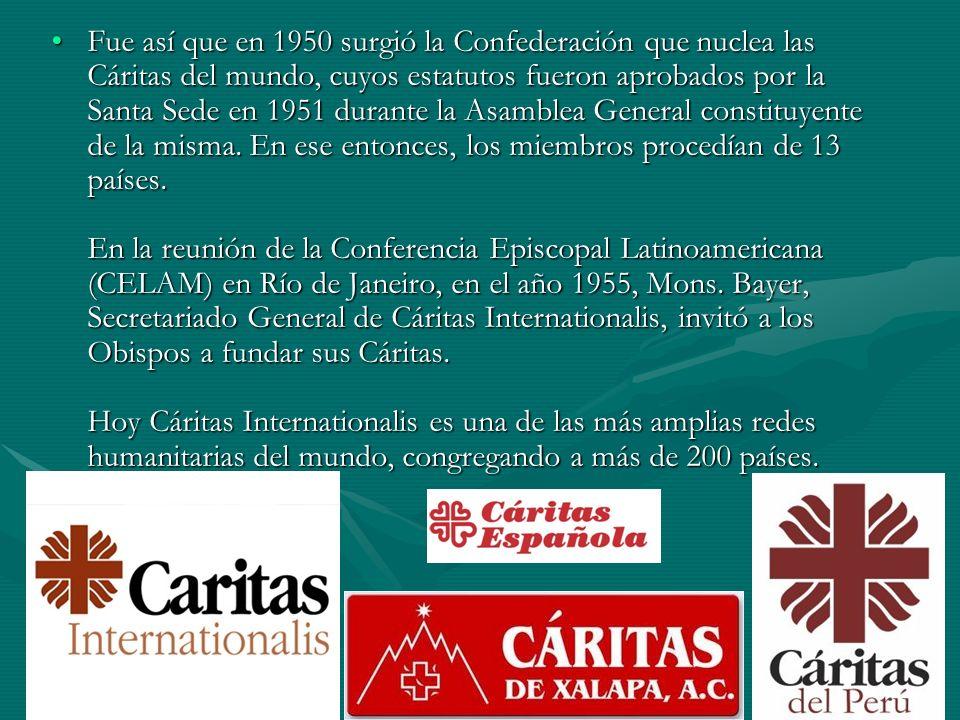 Fue así que en 1950 surgió la Confederación que nuclea las Cáritas del mundo, cuyos estatutos fueron aprobados por la Santa Sede en 1951 durante la Asamblea General constituyente de la misma.