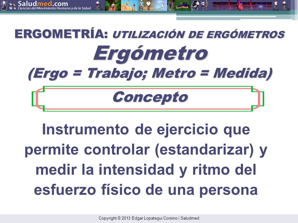 ERGOMETRÍA: UTILIZACIÓN DE ERGÓMETROS Ergómetro (Ergo = Trabajo; Metro = Medida)