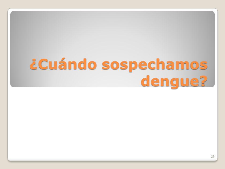 ¿Cuándo sospechamos dengue