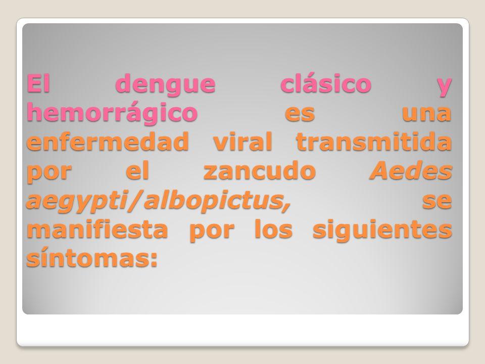 El dengue clásico y hemorrágico es una enfermedad viral transmitida por el zancudo Aedes aegypti/albopictus, se manifiesta por los siguientes síntomas: