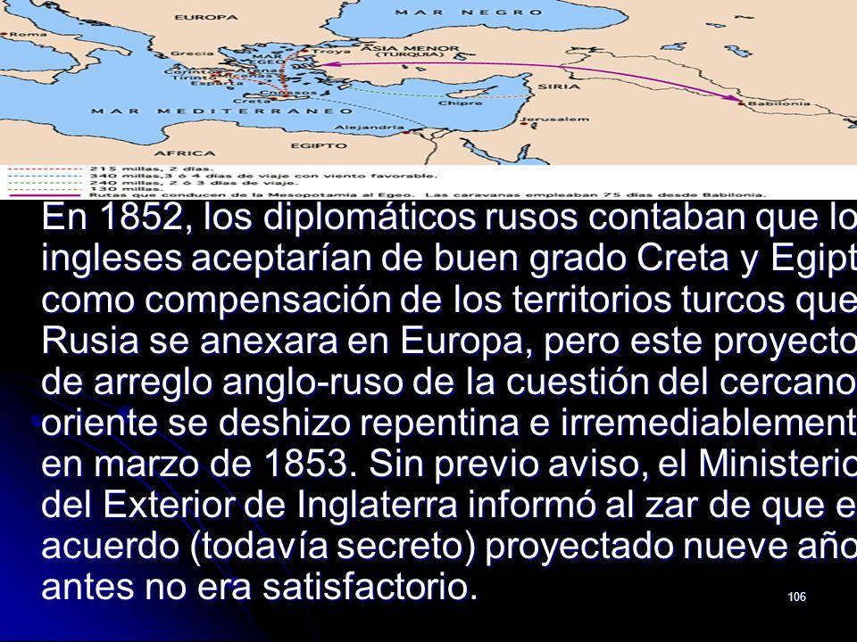 En 1852, los diplomáticos rusos contaban que los ingleses aceptarían de buen grado Creta y Egipto como compensación de los territorios turcos que Rusia se anexara en Europa, pero este proyecto de arreglo anglo-ruso de la cuestión del cercano oriente se deshizo repentina e irremediablemente en marzo de 1853.