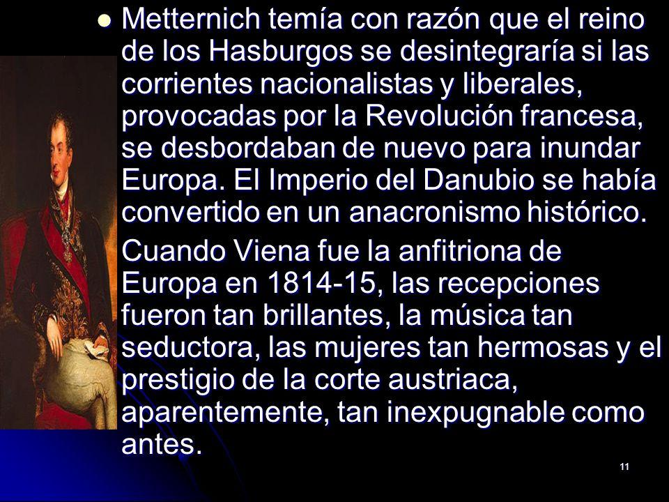 Metternich temía con razón que el reino de los Hasburgos se desintegraría si las corrientes nacionalistas y liberales, provocadas por la Revolución francesa, se desbordaban de nuevo para inundar Europa. El Imperio del Danubio se había convertido en un anacronismo histórico.