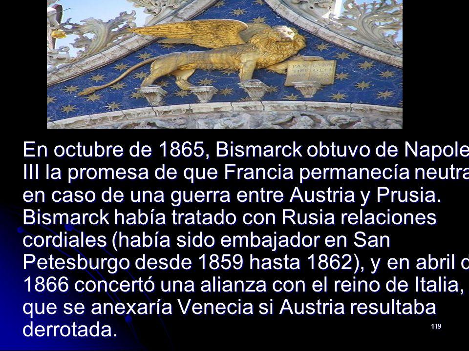 En octubre de 1865, Bismarck obtuvo de Napoleón III la promesa de que Francia permanecía neutral en caso de una guerra entre Austria y Prusia.