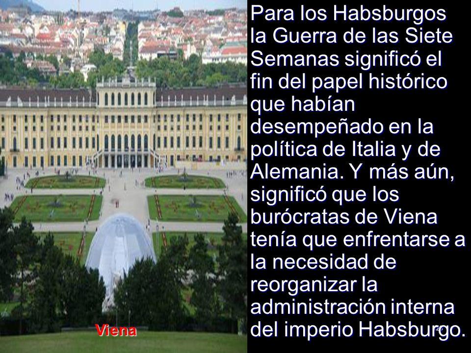 Para los Habsburgos la Guerra de las Siete Semanas significó el fin del papel histórico que habían desempeñado en la política de Italia y de Alemania. Y más aún, significó que los burócratas de Viena tenía que enfrentarse a la necesidad de reorganizar la administración interna del imperio Habsburgo.