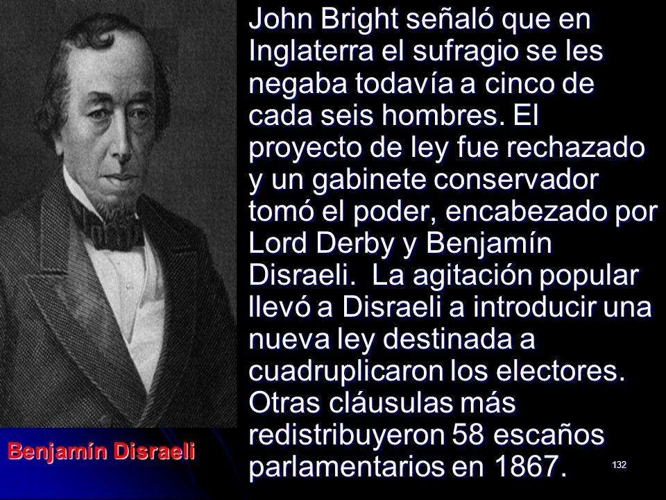 John Bright señaló que en Inglaterra el sufragio se les negaba todavía a cinco de cada seis hombres. El proyecto de ley fue rechazado y un gabinete conservador tomó el poder, encabezado por Lord Derby y Benjamín Disraeli. La agitación popular llevó a Disraeli a introducir una nueva ley destinada a cuadruplicaron los electores. Otras cláusulas más redistribuyeron 58 escaños parlamentarios en 1867.