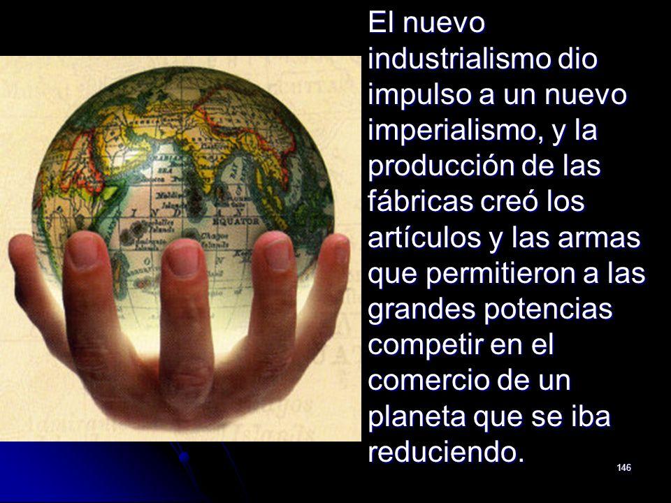 El nuevo industrialismo dio impulso a un nuevo imperialismo, y la producción de las fábricas creó los artículos y las armas que permitieron a las grandes potencias competir en el comercio de un planeta que se iba reduciendo.
