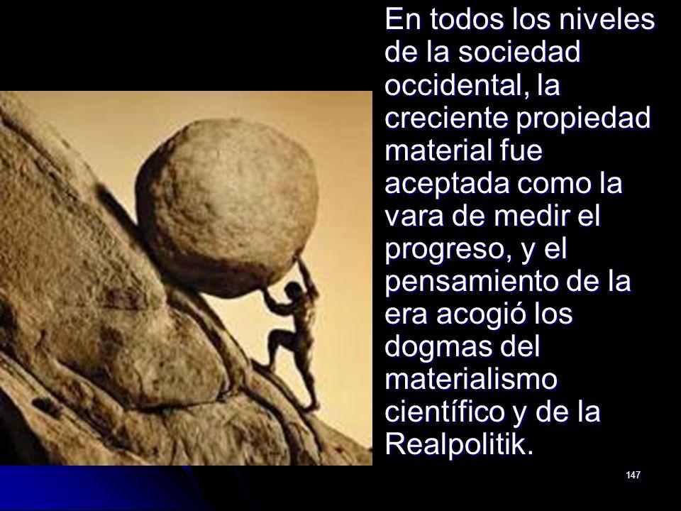 En todos los niveles de la sociedad occidental, la creciente propiedad material fue aceptada como la vara de medir el progreso, y el pensamiento de la era acogió los dogmas del materialismo científico y de la Realpolitik.