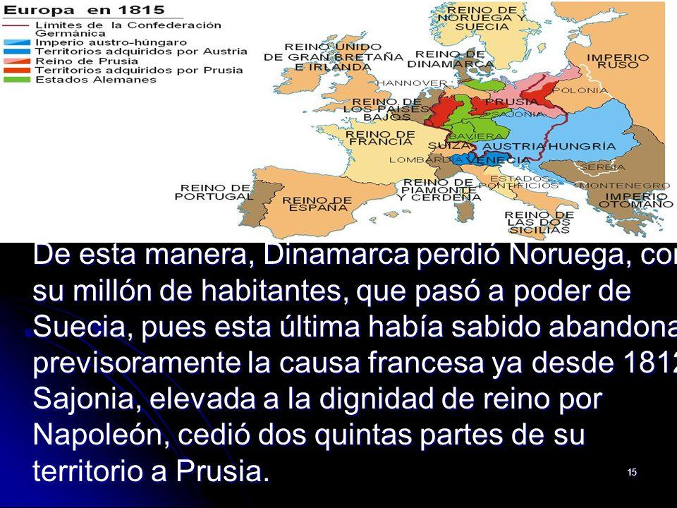 De esta manera, Dinamarca perdió Noruega, con su millón de habitantes, que pasó a poder de Suecia, pues esta última había sabido abandonar previsoramente la causa francesa ya desde 1812.