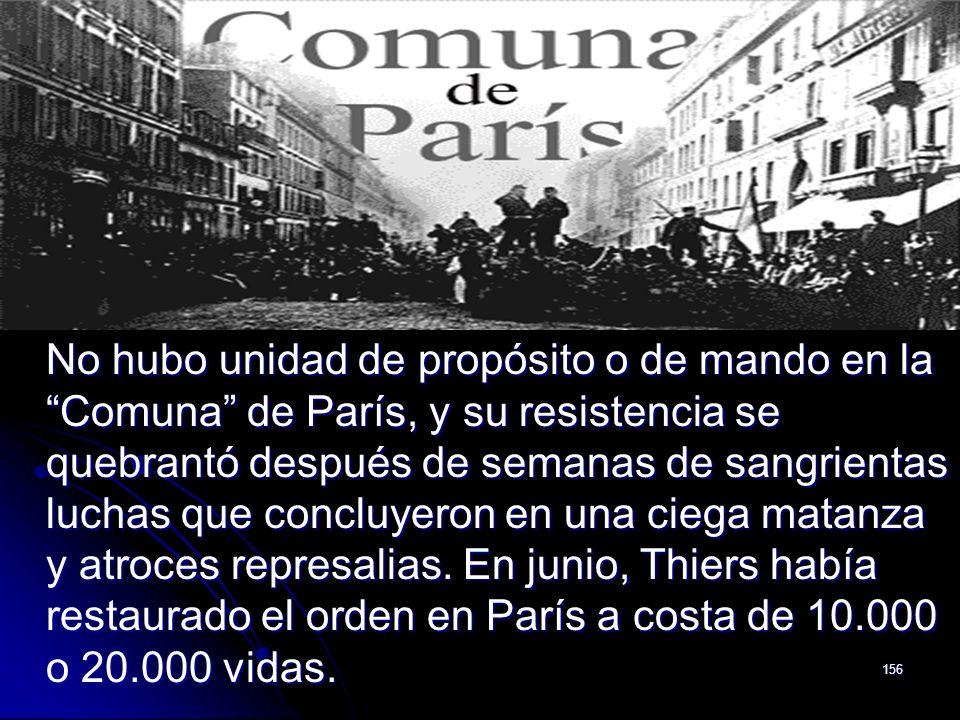 No hubo unidad de propósito o de mando en la Comuna de París, y su resistencia se quebrantó después de semanas de sangrientas luchas que concluyeron en una ciega matanza y atroces represalias.