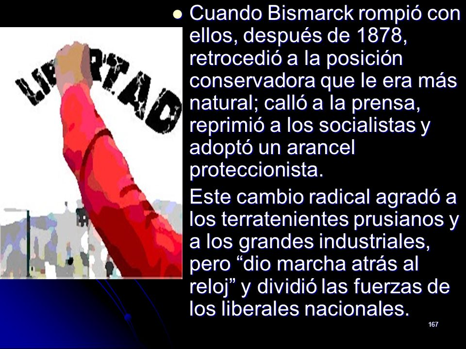 Cuando Bismarck rompió con ellos, después de 1878, retrocedió a la posición conservadora que le era más natural; calló a la prensa, reprimió a los socialistas y adoptó un arancel proteccionista.