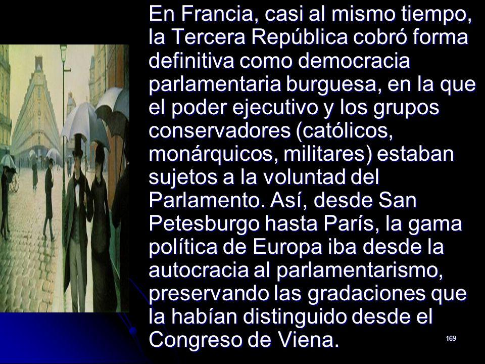 En Francia, casi al mismo tiempo, la Tercera República cobró forma definitiva como democracia parlamentaria burguesa, en la que el poder ejecutivo y los grupos conservadores (católicos, monárquicos, militares) estaban sujetos a la voluntad del Parlamento.