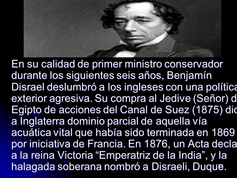 En su calidad de primer ministro conservador durante los siguientes seis años, Benjamín Disrael deslumbró a los ingleses con una política exterior agresiva.