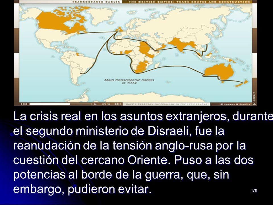 La crisis real en los asuntos extranjeros, durante el segundo ministerio de Disraeli, fue la reanudación de la tensión anglo-rusa por la cuestión del cercano Oriente.