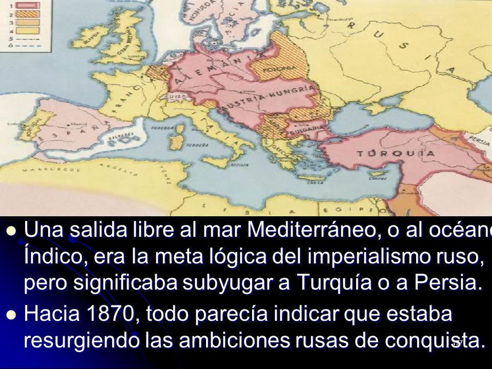 Una salida libre al mar Mediterráneo, o al océano Índico, era la meta lógica del imperialismo ruso, pero significaba subyugar a Turquía o a Persia.