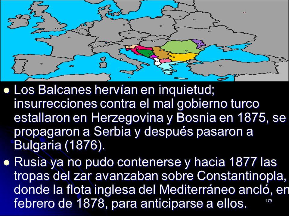 Los Balcanes hervían en inquietud; insurrecciones contra el mal gobierno turco estallaron en Herzegovina y Bosnia en 1875, se propagaron a Serbia y después pasaron a Bulgaria (1876).