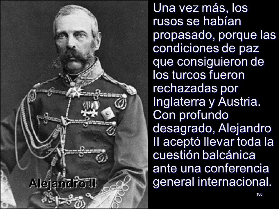 Una vez más, los rusos se habían propasado, porque las condiciones de paz que consiguieron de los turcos fueron rechazadas por Inglaterra y Austria. Con profundo desagrado, Alejandro II aceptó llevar toda la cuestión balcánica ante una conferencia general internacional.