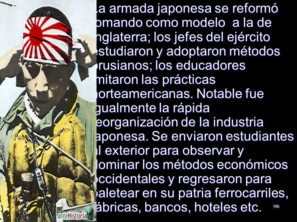 La armada japonesa se reformó tomando como modelo a la de Inglaterra; los jefes del ejército estudiaron y adoptaron métodos prusianos; los educadores imitaron las prácticas norteamericanas.