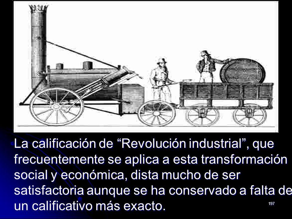 La calificación de Revolución industrial , que frecuentemente se aplica a esta transformación social y económica, dista mucho de ser satisfactoria aunque se ha conservado a falta de un calificativo más exacto.