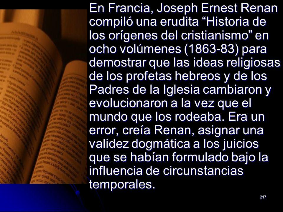 En Francia, Joseph Ernest Renan compiló una erudita Historia de los orígenes del cristianismo en ocho volúmenes (1863-83) para demostrar que las ideas religiosas de los profetas hebreos y de los Padres de la Iglesia cambiaron y evolucionaron a la vez que el mundo que los rodeaba.