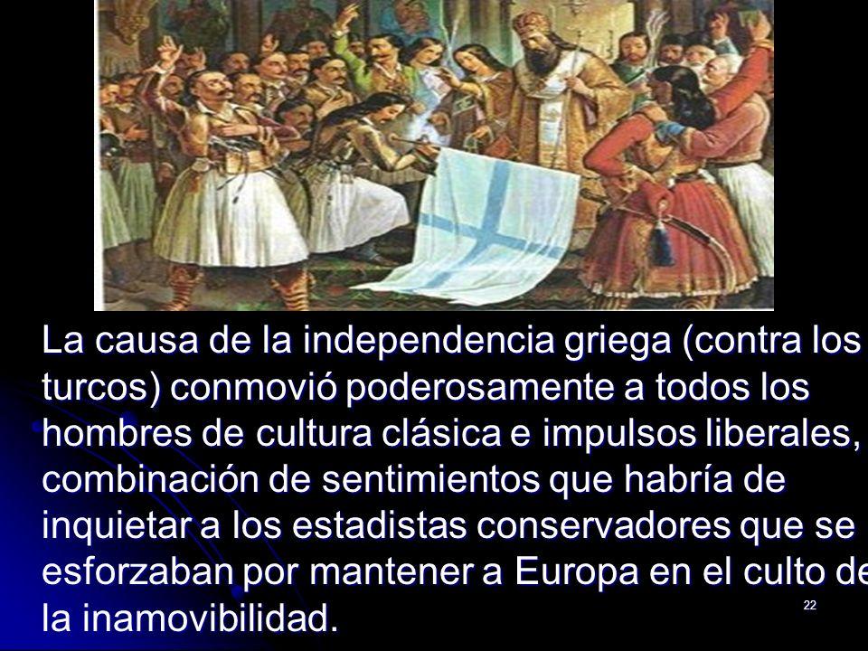 La causa de la independencia griega (contra los turcos) conmovió poderosamente a todos los hombres de cultura clásica e impulsos liberales, combinación de sentimientos que habría de inquietar a los estadistas conservadores que se esforzaban por mantener a Europa en el culto de la inamovibilidad.