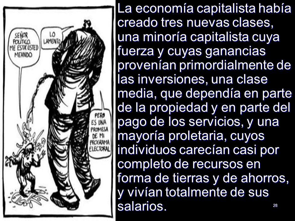La economía capitalista había creado tres nuevas clases, una minoría capitalista cuya fuerza y cuyas ganancias provenían primordialmente de las inversiones, una clase media, que dependía en parte de la propiedad y en parte del pago de los servicios, y una mayoría proletaria, cuyos individuos carecían casi por completo de recursos en forma de tierras y de ahorros, y vivían totalmente de sus salarios.
