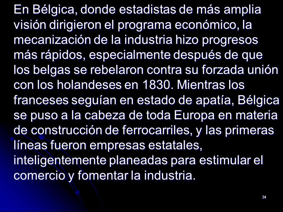 En Bélgica, donde estadistas de más amplia visión dirigieron el programa económico, la mecanización de la industria hizo progresos más rápidos, especialmente después de que los belgas se rebelaron contra su forzada unión con los holandeses en 1830.