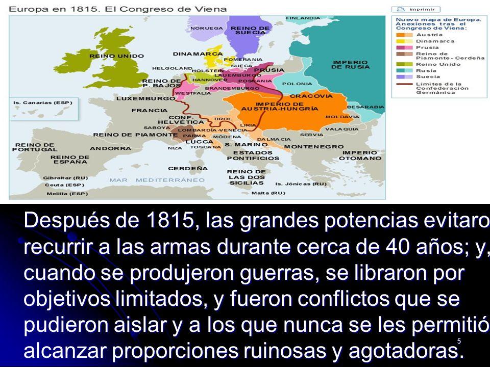 Después de 1815, las grandes potencias evitaron recurrir a las armas durante cerca de 40 años; y, cuando se produjeron guerras, se libraron por objetivos limitados, y fueron conflictos que se pudieron aislar y a los que nunca se les permitió alcanzar proporciones ruinosas y agotadoras.