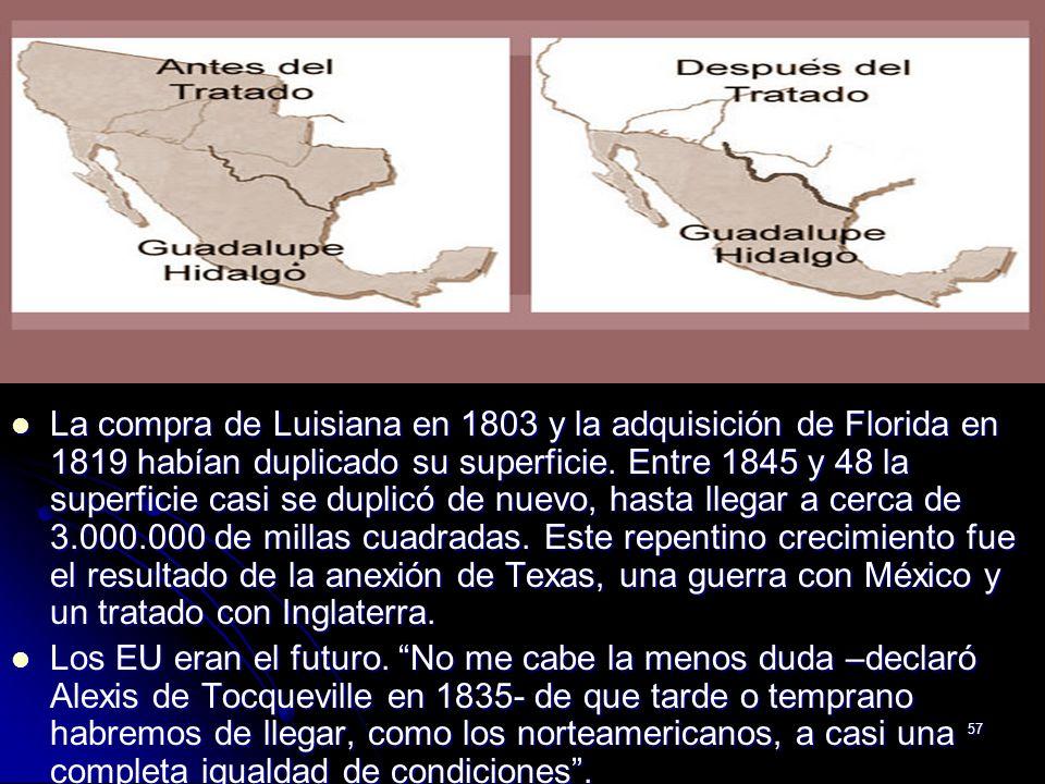 La compra de Luisiana en 1803 y la adquisición de Florida en 1819 habían duplicado su superficie. Entre 1845 y 48 la superficie casi se duplicó de nuevo, hasta llegar a cerca de 3.000.000 de millas cuadradas. Este repentino crecimiento fue el resultado de la anexión de Texas, una guerra con México y un tratado con Inglaterra.