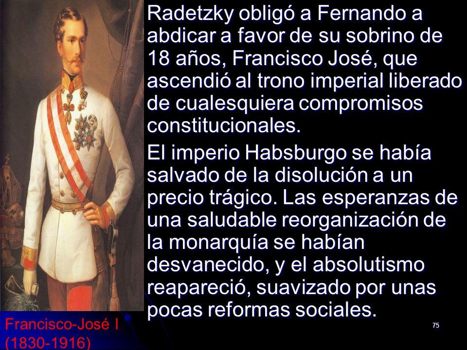 Radetzky obligó a Fernando a abdicar a favor de su sobrino de 18 años, Francisco José, que ascendió al trono imperial liberado de cualesquiera compromisos constitucionales.