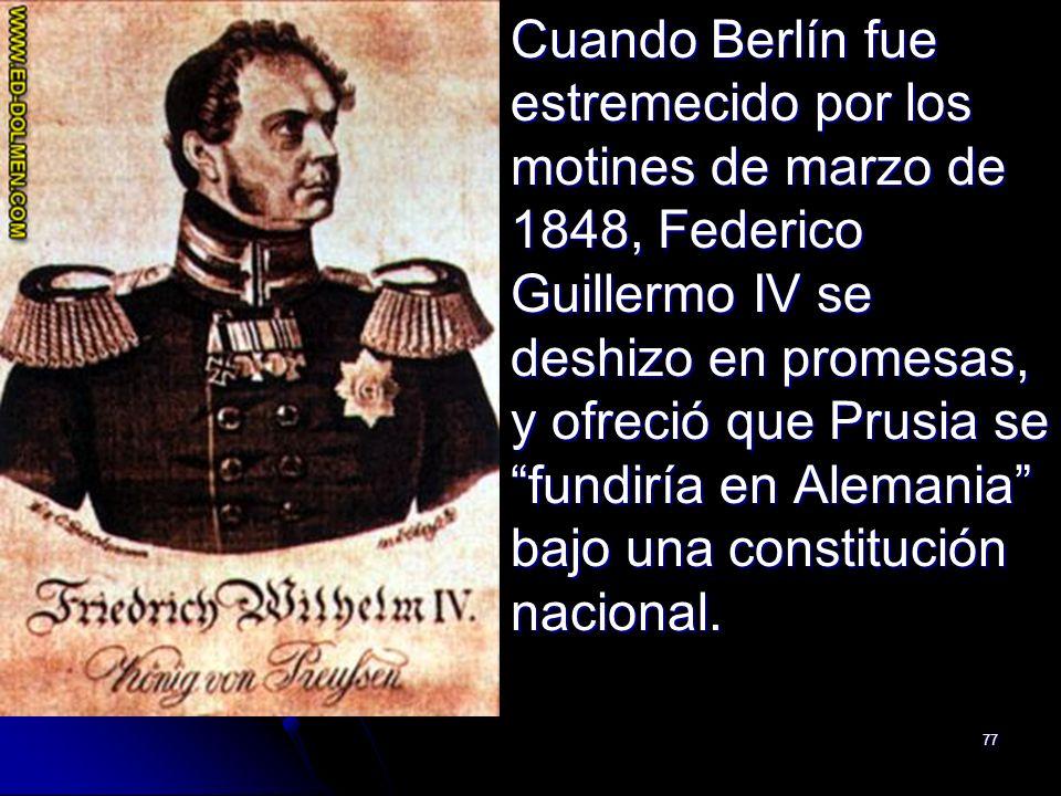 Cuando Berlín fue estremecido por los motines de marzo de 1848, Federico Guillermo IV se deshizo en promesas, y ofreció que Prusia se fundiría en Alemania bajo una constitución nacional.