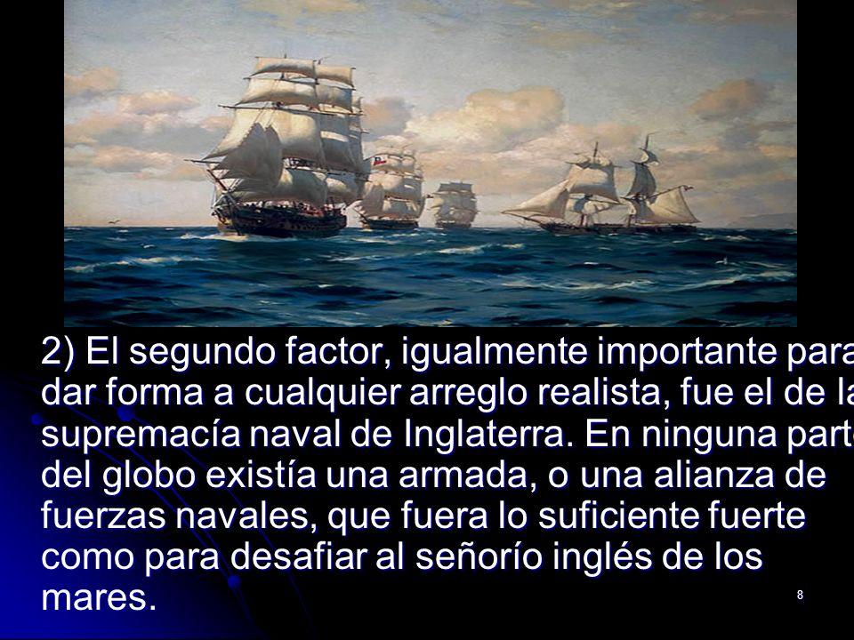2) El segundo factor, igualmente importante para dar forma a cualquier arreglo realista, fue el de la supremacía naval de Inglaterra.