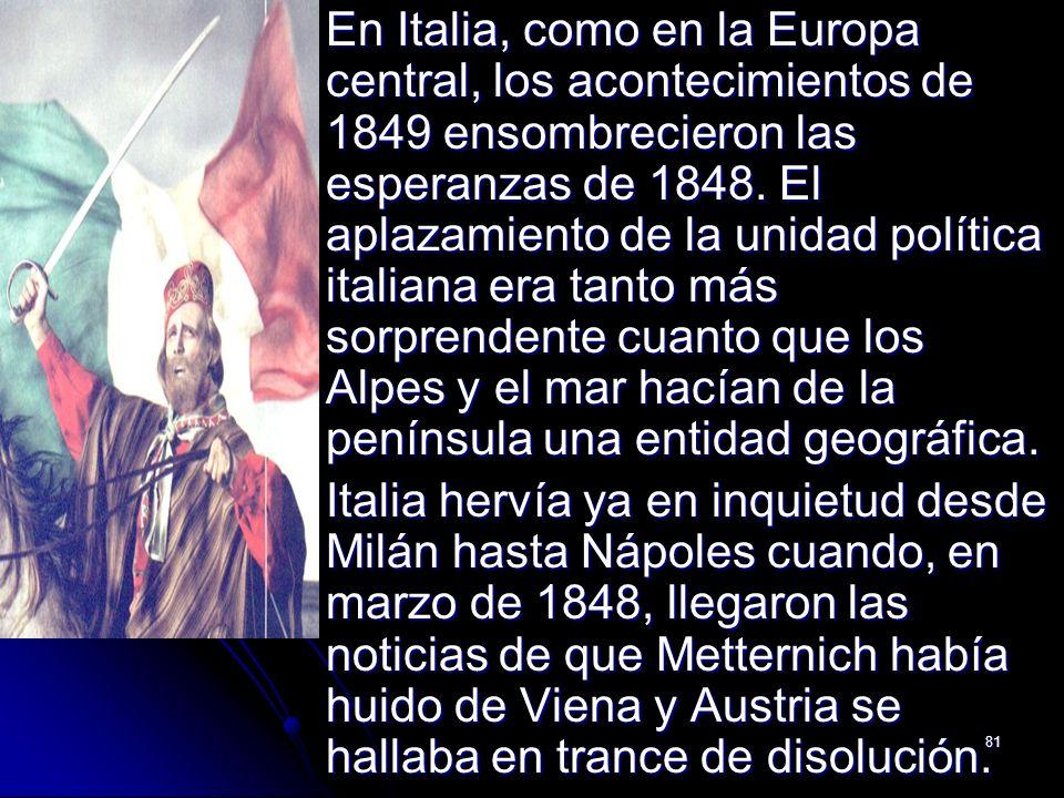 En Italia, como en la Europa central, los acontecimientos de 1849 ensombrecieron las esperanzas de 1848. El aplazamiento de la unidad política italiana era tanto más sorprendente cuanto que los Alpes y el mar hacían de la península una entidad geográfica.
