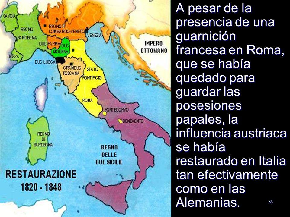 A pesar de la presencia de una guarnición francesa en Roma, que se había quedado para guardar las posesiones papales, la influencia austriaca se había restaurado en Italia tan efectivamente como en las Alemanias.