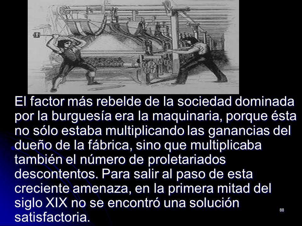 El factor más rebelde de la sociedad dominada por la burguesía era la maquinaria, porque ésta no sólo estaba multiplicando las ganancias del dueño de la fábrica, sino que multiplicaba también el número de proletariados descontentos.
