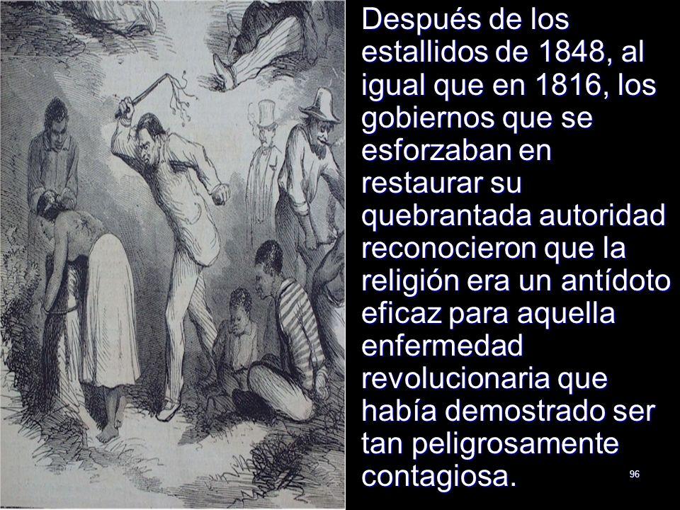 Después de los estallidos de 1848, al igual que en 1816, los gobiernos que se esforzaban en restaurar su quebrantada autoridad reconocieron que la religión era un antídoto eficaz para aquella enfermedad revolucionaria que había demostrado ser tan peligrosamente contagiosa.