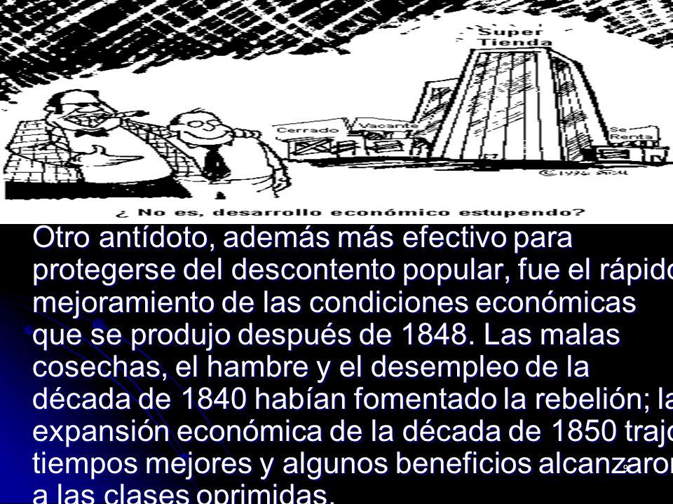 Otro antídoto, además más efectivo para protegerse del descontento popular, fue el rápido mejoramiento de las condiciones económicas que se produjo después de 1848.