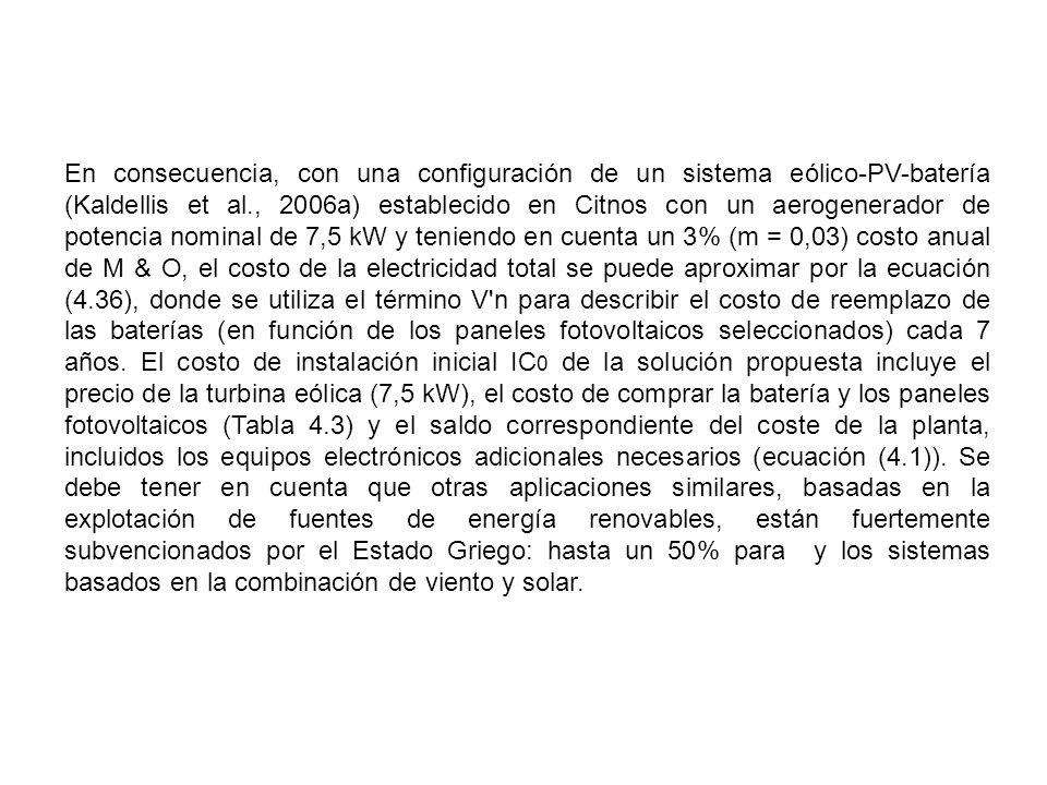 En consecuencia, con una configuración de un sistema eólico-PV-batería (Kaldellis et al., 2006a) establecido en Citnos con un aerogenerador de potencia nominal de 7,5 kW y teniendo en cuenta un 3% (m = 0,03) costo anual de M & O, el costo de la electricidad total se puede aproximar por la ecuación (4.36), donde se utiliza el término V n para describir el costo de reemplazo de las baterías (en función de los paneles fotovoltaicos seleccionados) cada 7 años.