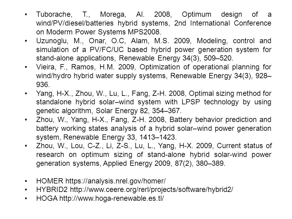 • Tuborache, T., Morega, Al. 2008, Optimum design of a wind/PV/diesel/batteries hybrid systems, 2nd International Conference on Moderm Power Systems MPS2008.