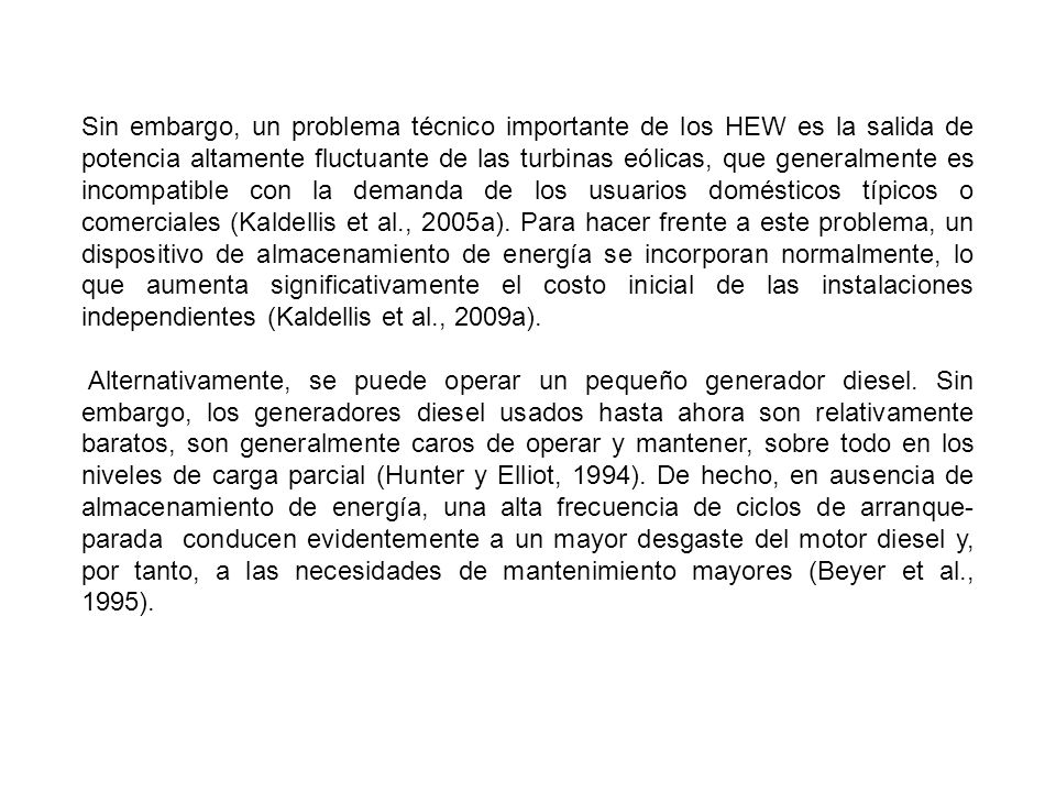 Sin embargo, un problema técnico importante de los HEW es la salida de potencia altamente fluctuante de las turbinas eólicas, que generalmente es incompatible con la demanda de los usuarios domésticos típicos o comerciales (Kaldellis et al., 2005a). Para hacer frente a este problema, un dispositivo de almacenamiento de energía se incorporan normalmente, lo que aumenta significativamente el costo inicial de las instalaciones independientes (Kaldellis et al., 2009a).